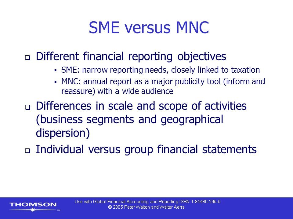 SME versus MNC  Different financial reporting objectives  SME: narrow reporting needs, closely linked to taxation  MNC: annual report as a major pu