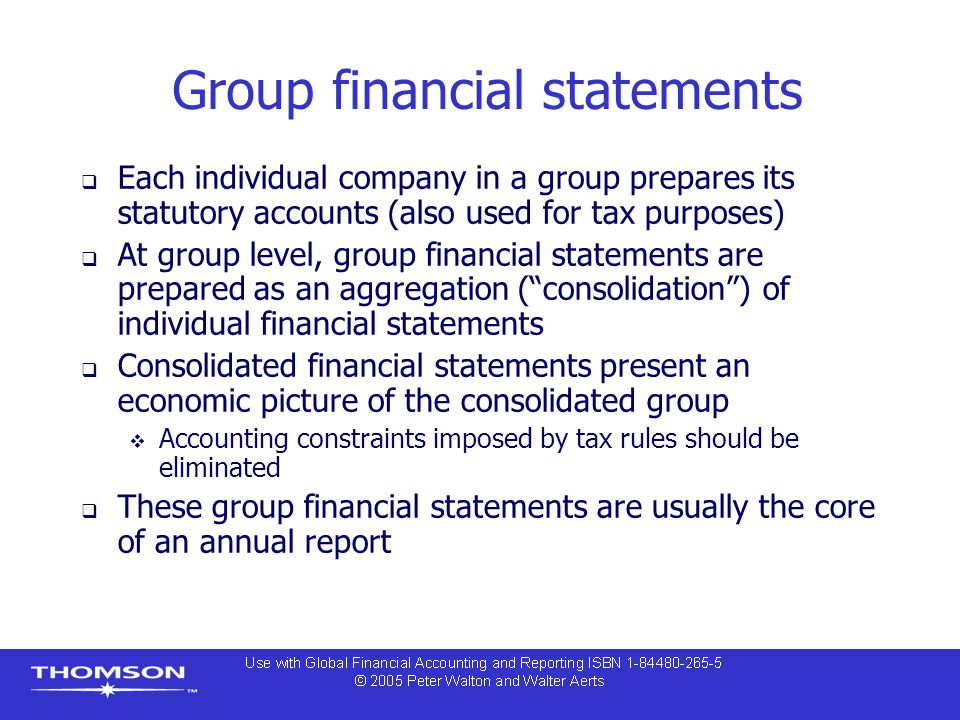 Group financial statements  Each individual company in a group prepares its statutory accounts (also used for tax purposes)  At group level, group f