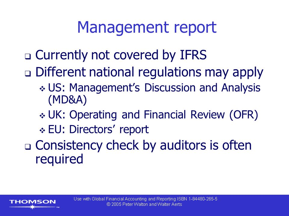 Management report  Currently not covered by IFRS  Different national regulations may apply  US: Management's Discussion and Analysis (MD&A)  UK: Operating and Financial Review (OFR)  EU: Directors' report  Consistency check by auditors is often required