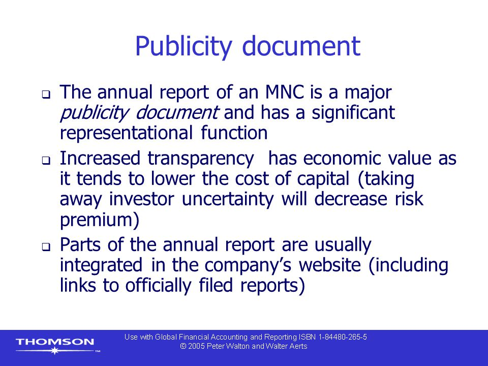 Publicity document  The annual report of an MNC is a major publicity document and has a significant representational function  Increased transparency has economic value as it tends to lower the cost of capital (taking away investor uncertainty will decrease risk premium)  Parts of the annual report are usually integrated in the company's website (including links to officially filed reports)
