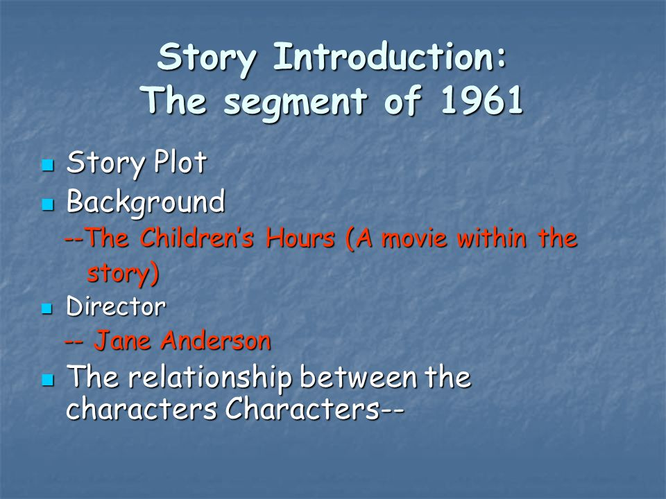 Story Introduction: The segment of 1961 Story Plot Story Plot Background Background --The Children's Hours (A movie within the --The Children's Hours (A movie within the story) story) Director Director -- Jane Anderson -- Jane Anderson The relationship between the characters Characters-- The relationship between the characters Characters--