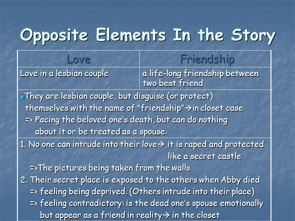 Opposite Elements In the Story Love Friendship Friendship Love in a lesbian couple a life-long friendship between two best friend They are lesbian couple, but disguise (or protect) They are lesbian couple, but disguise (or protect) themselves with the name of friendship  in closet case themselves with the name of friendship  in closet case => Facing the beloved one's death, but can do nothing => Facing the beloved one's death, but can do nothing about it or be treated as a spouse.