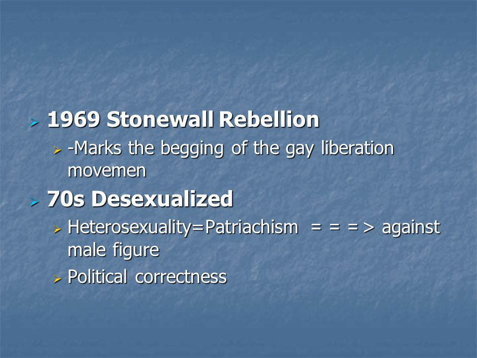  1969 Stonewall Rebellion  -Marks the begging of the gay liberation movemen  70s Desexualized  Heterosexuality=Patriachism === > against male figure  Political correctness