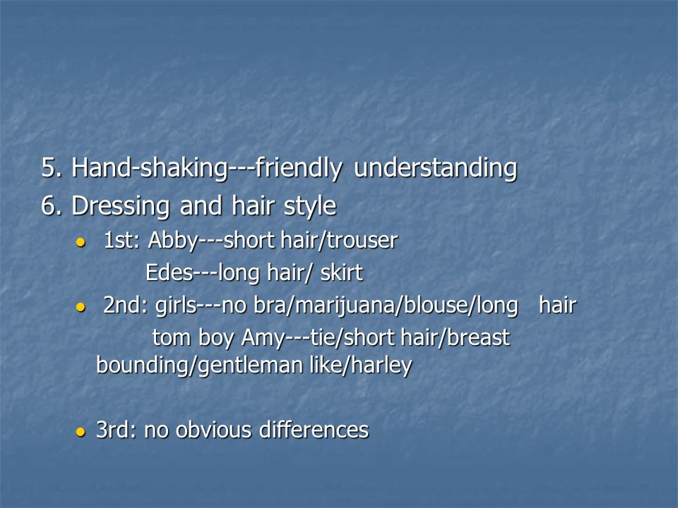 5. Hand-shaking---friendly understanding 6. Dressing and hair style 1st: Abby---short hair/trouser 1st: Abby---short hair/trouser Edes---long hair/ sk