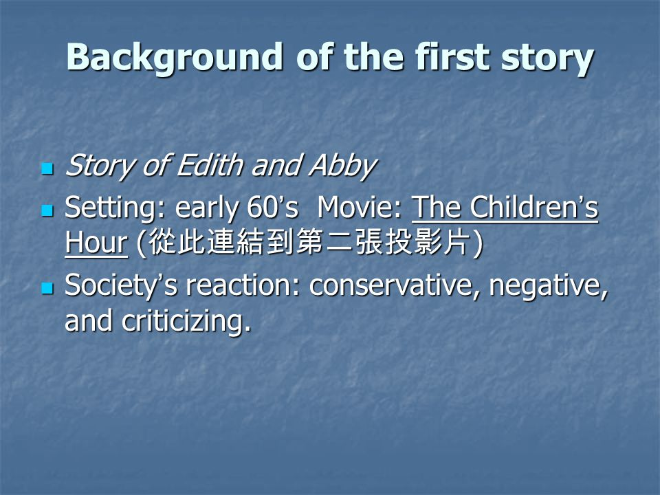 Background of the first story Story of Edith and Abby Story of Edith and Abby Setting: early 60 ' s Movie: The Children ' s Hour ( 從此連結到第二張投影片 ) Setting: early 60 ' s Movie: The Children ' s Hour ( 從此連結到第二張投影片 ) Society ' s reaction: conservative, negative, and criticizing.