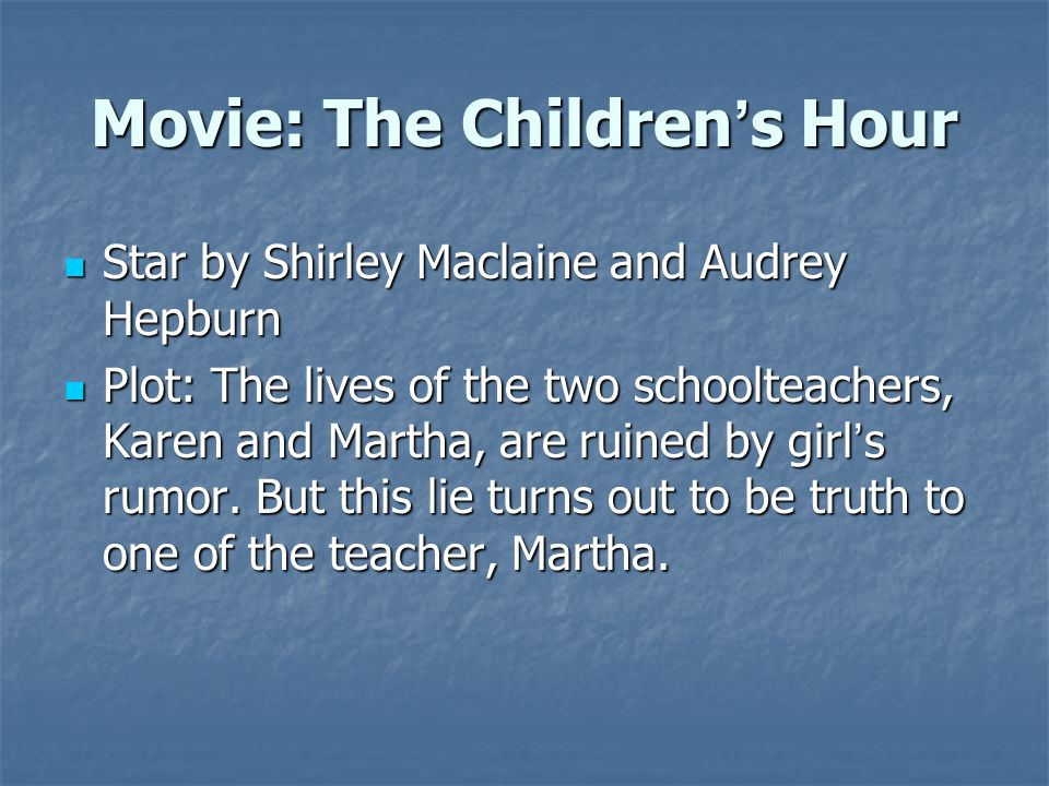 Movie: The Children ' s Hour Star by Shirley Maclaine and Audrey Hepburn Star by Shirley Maclaine and Audrey Hepburn Plot: The lives of the two schoolteachers, Karen and Martha, are ruined by girl ' s rumor.