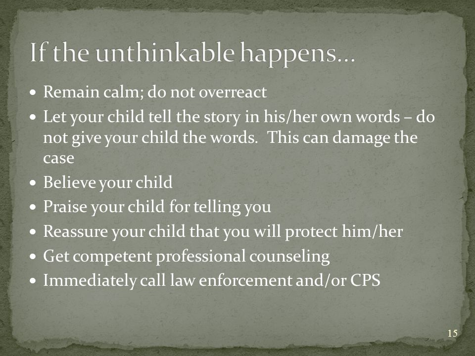 Remain calm; do not overreact Let your child tell the story in his/her own words – do not give your child the words.