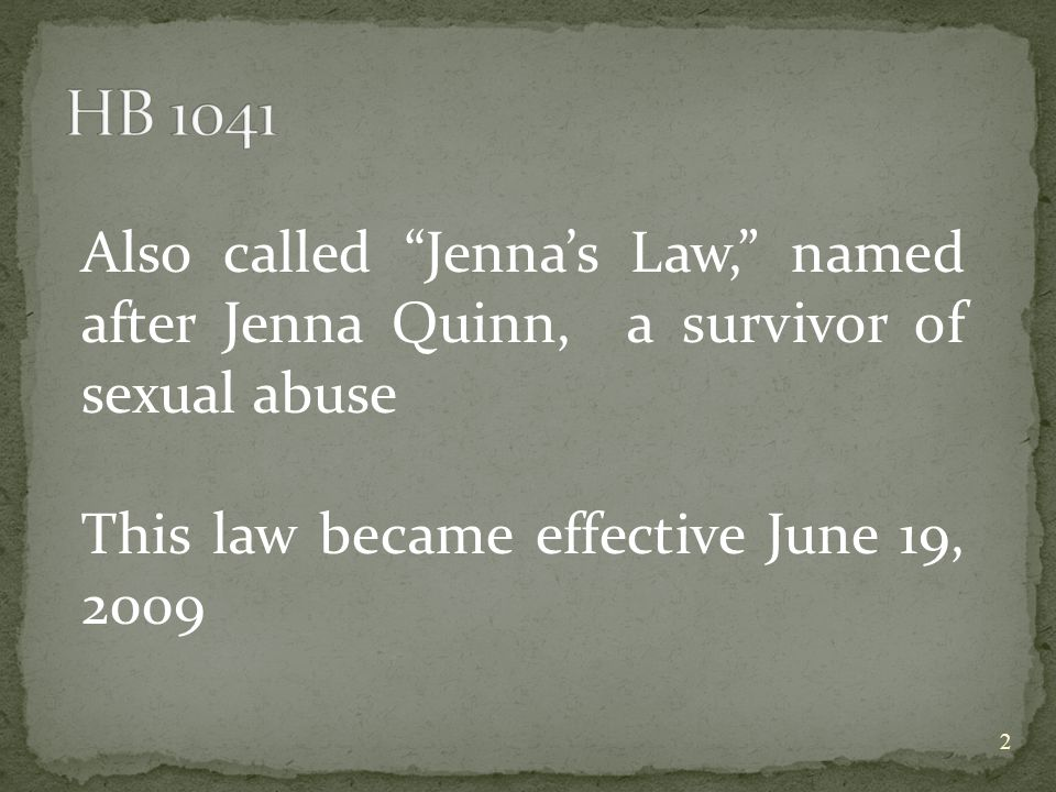 Also called Jenna's Law, named after Jenna Quinn, a survivor of sexual abuse This law became effective June 19, 2009 2