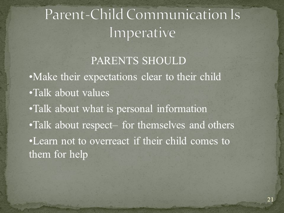 PARENTS SHOULD Make their expectations clear to their child Talk about values Talk about what is personal information Talk about respect– for themselves and others Learn not to overreact if their child comes to them for help 21