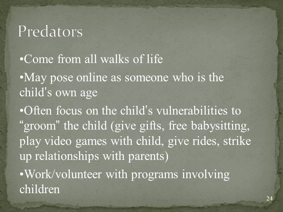 Come from all walks of life May pose online as someone who is the child ' s own age Often focus on the child ' s vulnerabilities to groom the child (give gifts, free babysitting, play video games with child, give rides, strike up relationships with parents) Work/volunteer with programs involving children 24