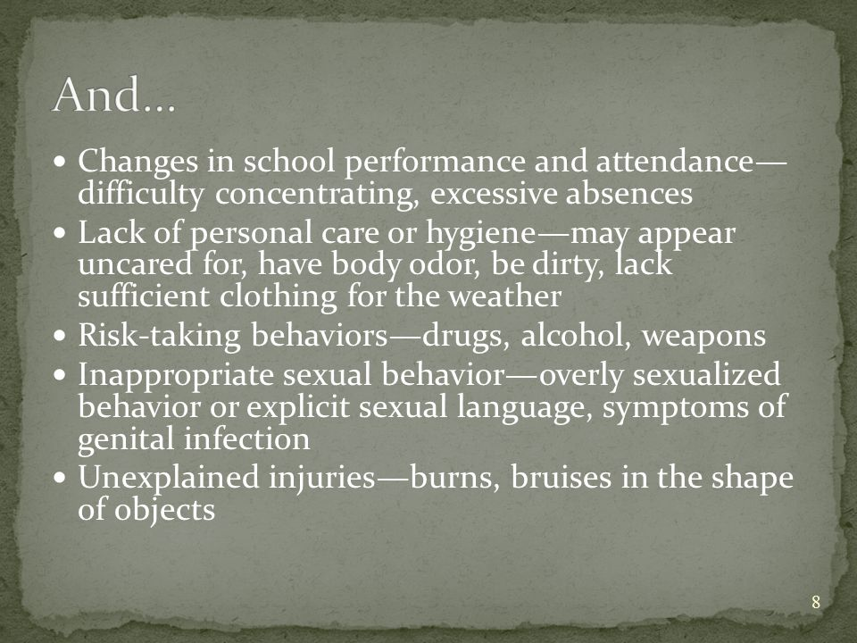 Changes in school performance and attendance— difficulty concentrating, excessive absences Lack of personal care or hygiene—may appear uncared for, have body odor, be dirty, lack sufficient clothing for the weather Risk-taking behaviors—drugs, alcohol, weapons Inappropriate sexual behavior—overly sexualized behavior or explicit sexual language, symptoms of genital infection Unexplained injuries—burns, bruises in the shape of objects 8