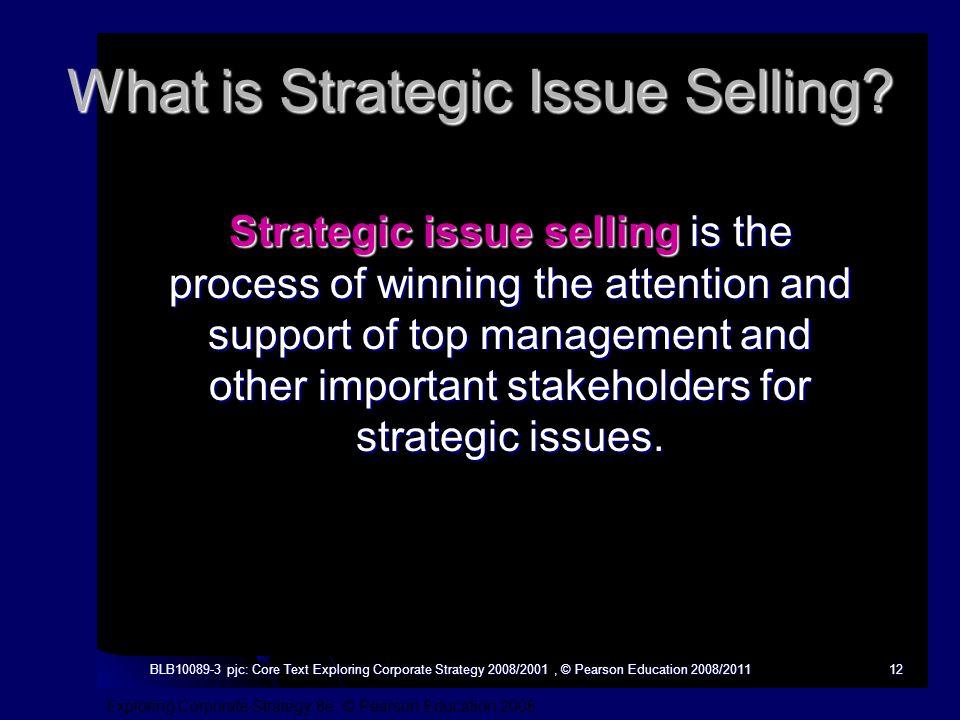 Exploring Corporate Strategy 8e, © Pearson Education 2008 BLB10089-3 pjc: Core Text Exploring Corporate Strategy 2008/2001, © Pearson Education 2008/201112 What is Strategic Issue Selling.