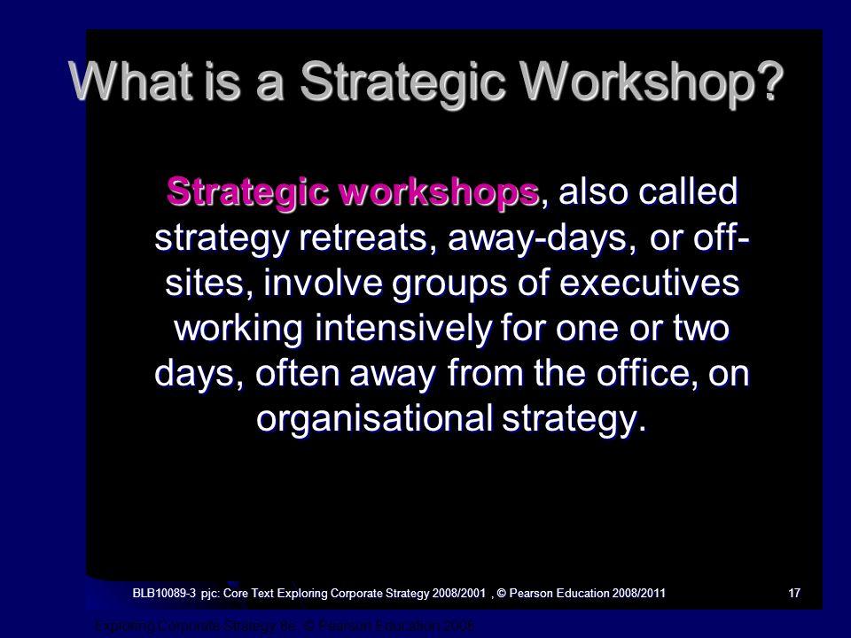 Exploring Corporate Strategy 8e, © Pearson Education 2008 BLB10089-3 pjc: Core Text Exploring Corporate Strategy 2008/2001, © Pearson Education 2008/201117 What is a Strategic Workshop.