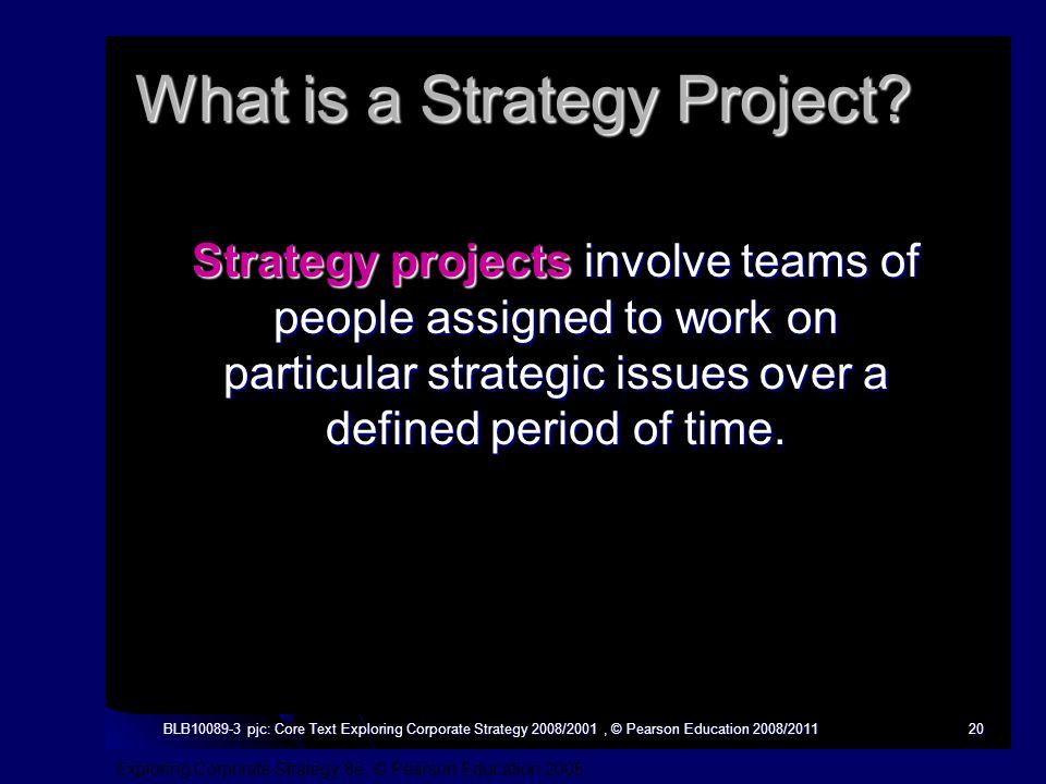 Exploring Corporate Strategy 8e, © Pearson Education 2008 BLB10089-3 pjc: Core Text Exploring Corporate Strategy 2008/2001, © Pearson Education 2008/201120 What is a Strategy Project.