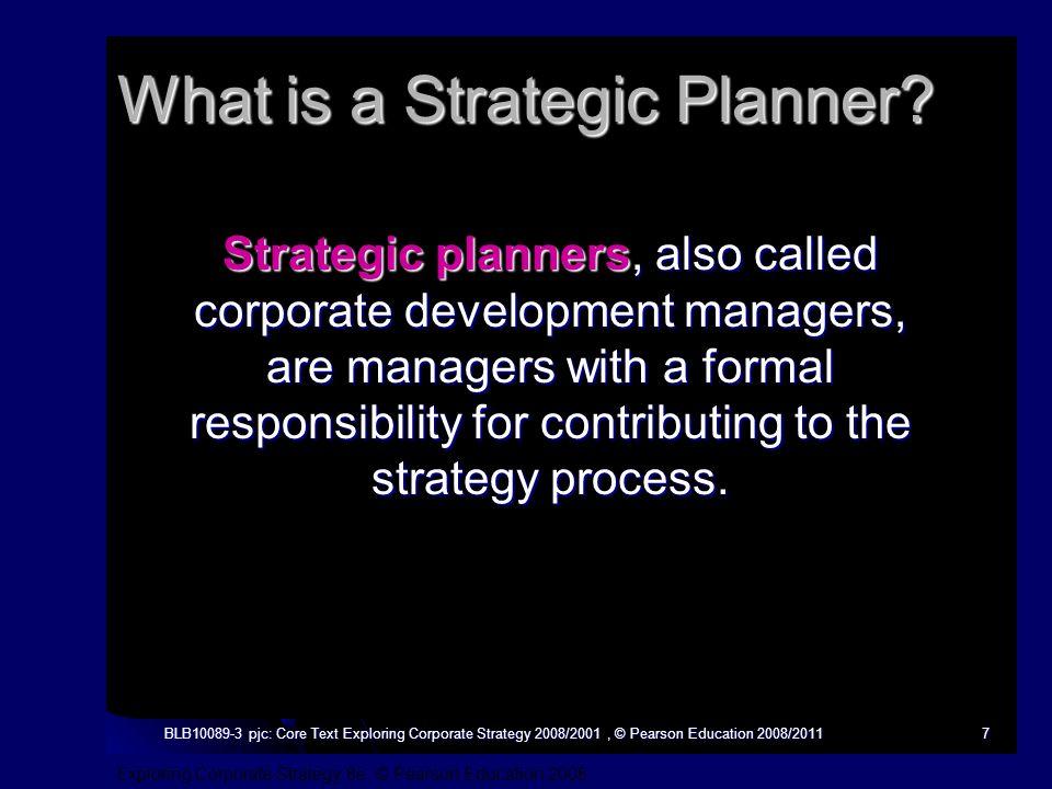 Exploring Corporate Strategy 8e, © Pearson Education 2008 BLB10089-3 pjc: Core Text Exploring Corporate Strategy 2008/2001, © Pearson Education 2008/20117 What is a Strategic Planner.