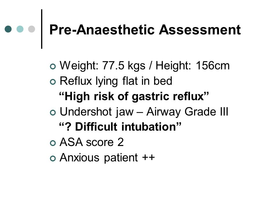 Pre-Anaesthetic Assessment Weight: 77.5 kgs / Height: 156cm Reflux lying flat in bed High risk of gastric reflux Undershot jaw – Airway Grade III .