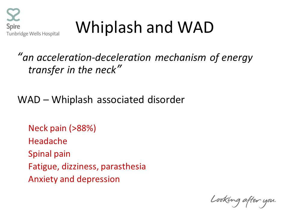 Whiplash and WAD an acceleration-deceleration mechanism of energy transfer in the neck WAD – Whiplash associated disorder Neck pain (>88%) Headache Spinal pain Fatigue, dizziness, parasthesia Anxiety and depression