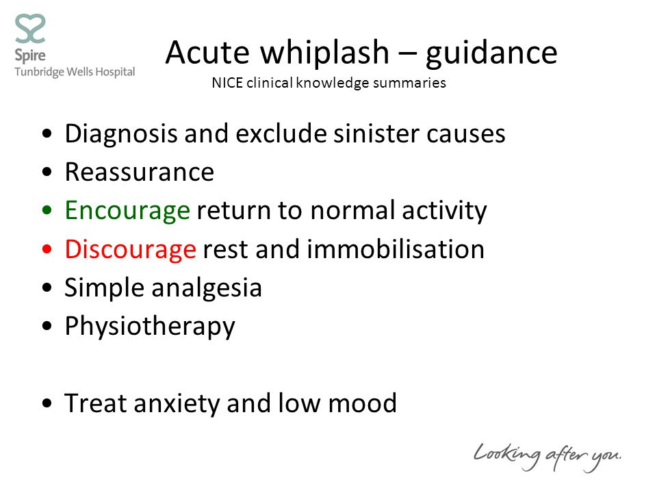 Acute whiplash – guidance NICE clinical knowledge summaries Diagnosis and exclude sinister causes Reassurance Encourage return to normal activity Discourage rest and immobilisation Simple analgesia Physiotherapy Treat anxiety and low mood