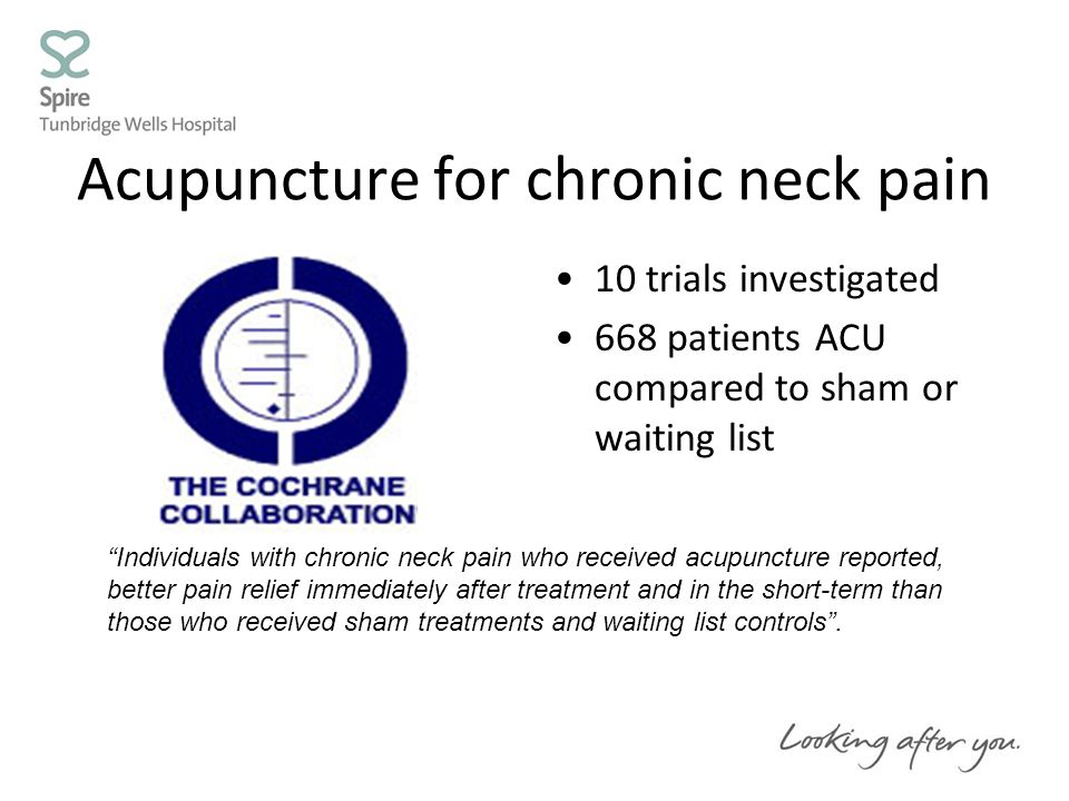Acupuncture for chronic neck pain 10 trials investigated 668 patients ACU compared to sham or waiting list Individuals with chronic neck pain who received acupuncture reported, better pain relief immediately after treatment and in the short-term than those who received sham treatments and waiting list controls .