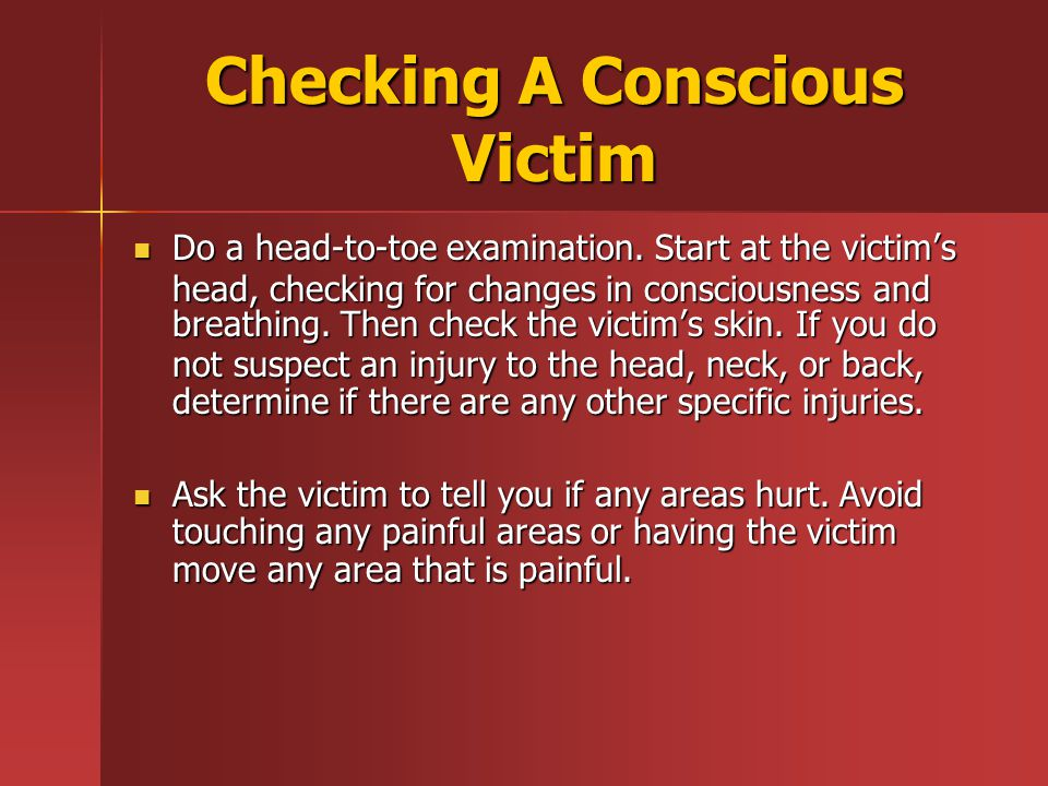 Checking A Conscious Victim Do a head-to-toe examination.