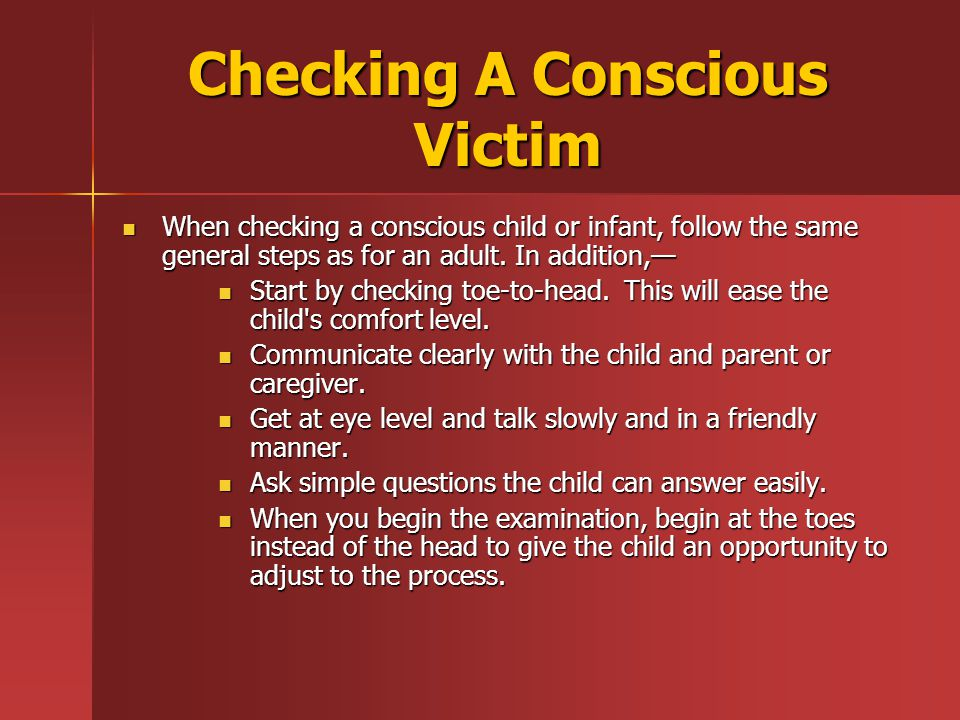 Checking A Conscious Victim When checking a conscious child or infant, follow the same general steps as for an adult.