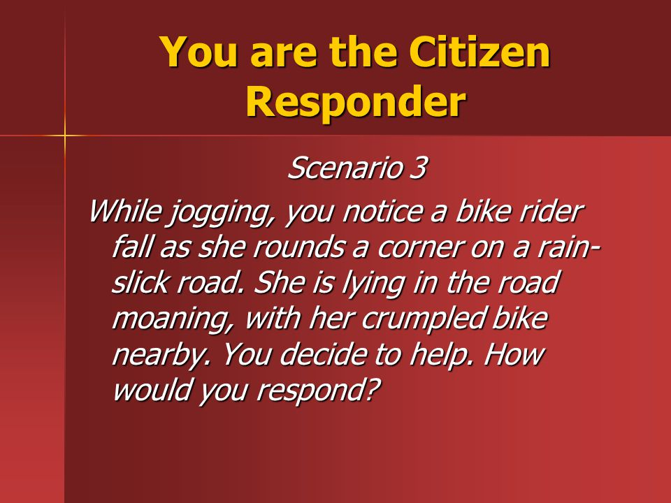 You are the Citizen Responder Scenario 3 While jogging, you notice a bike rider fall as she rounds a corner on a rain- slick road.