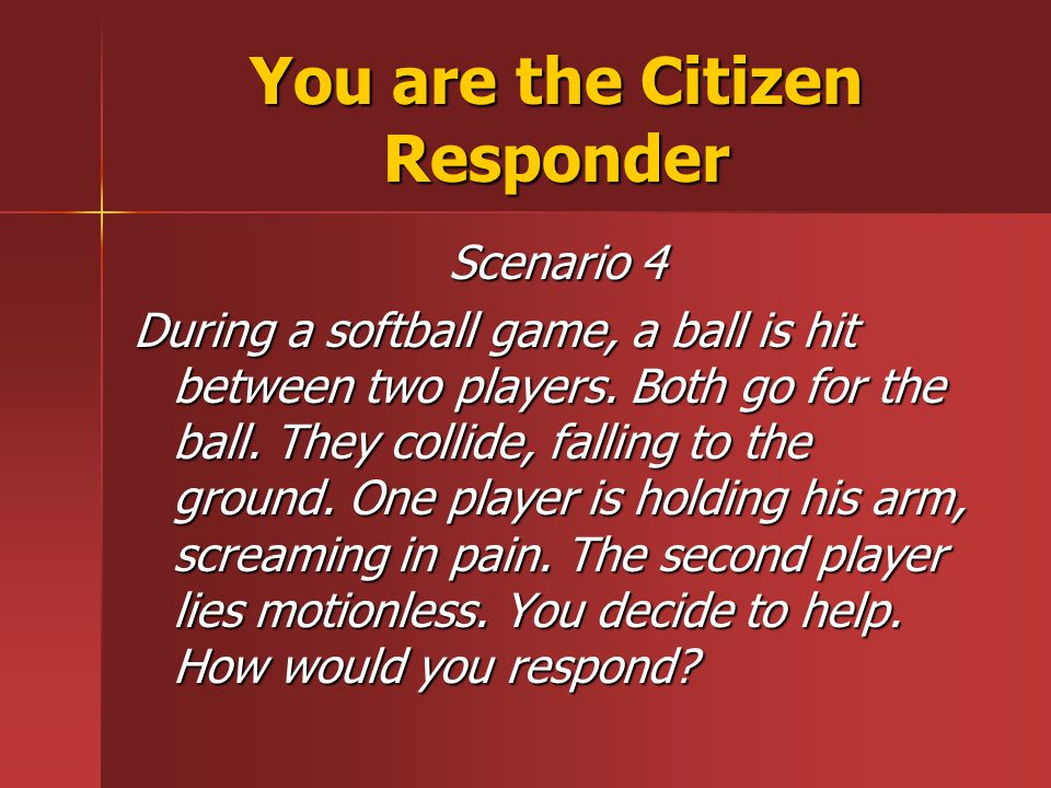 You are the Citizen Responder Scenario 4 During a softball game, a ball is hit between two players.