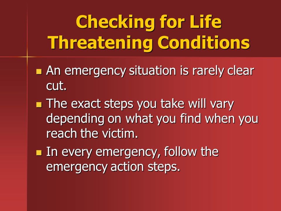 Checking for Life Threatening Conditions An emergency situation is rarely clear cut.