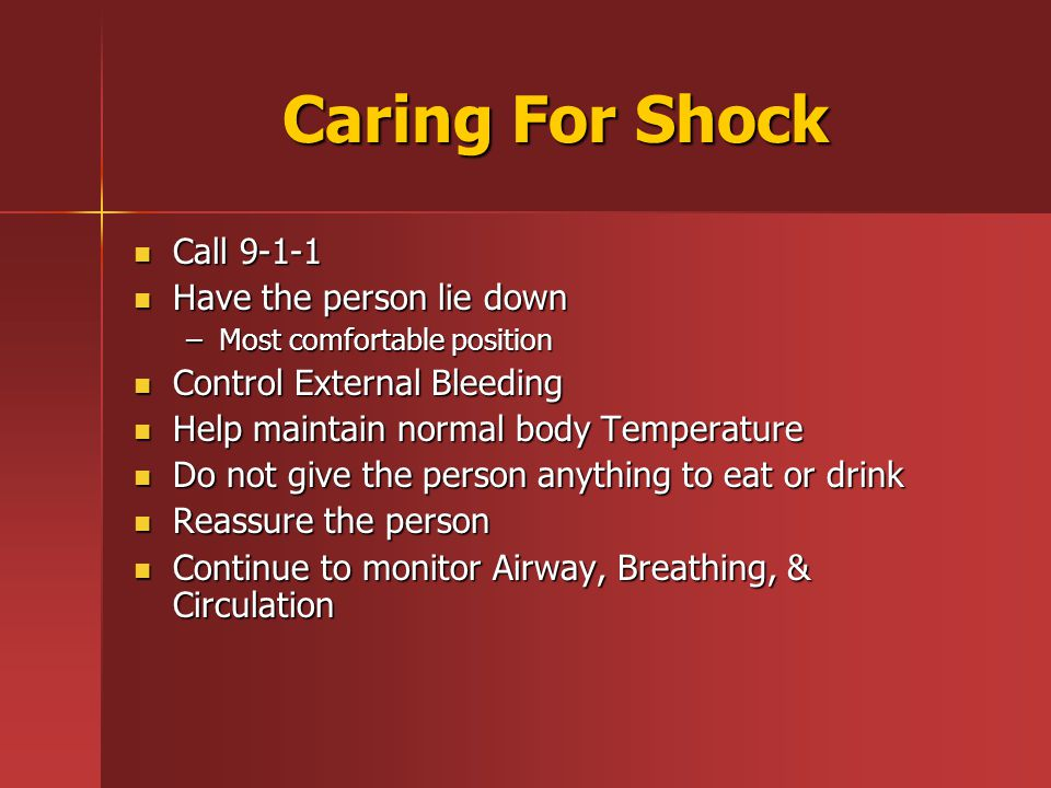 Caring For Shock Call 9-1-1 Call 9-1-1 Have the person lie down Have the person lie down –Most comfortable position Control External Bleeding Control External Bleeding Help maintain normal body Temperature Help maintain normal body Temperature Do not give the person anything to eat or drink Do not give the person anything to eat or drink Reassure the person Reassure the person Continue to monitor Airway, Breathing, & Circulation Continue to monitor Airway, Breathing, & Circulation