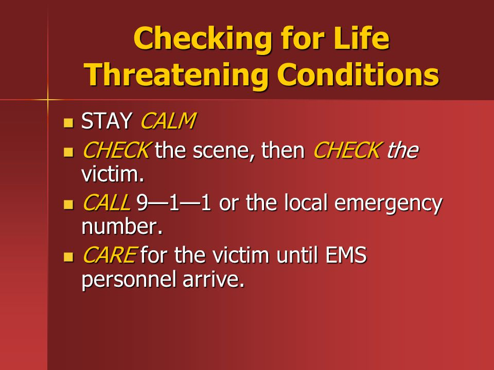 Checking for Life Threatening Conditions STAY CALM STAY CALM CHECK the scene, then CHECK the victim.