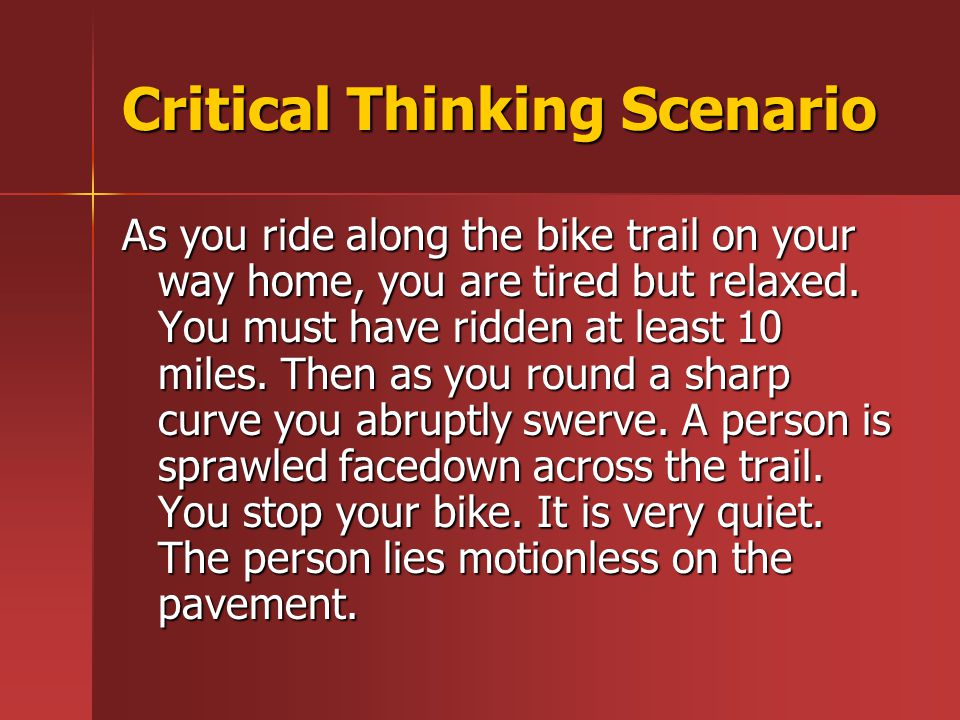 Critical Thinking Scenario As you ride along the bike trail on your way home, you are tired but relaxed.