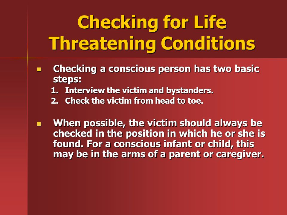 Checking for Life Threatening Conditions Checking a conscious person has two basic steps: Checking a conscious person has two basic steps: 1.Interview the victim and bystanders.