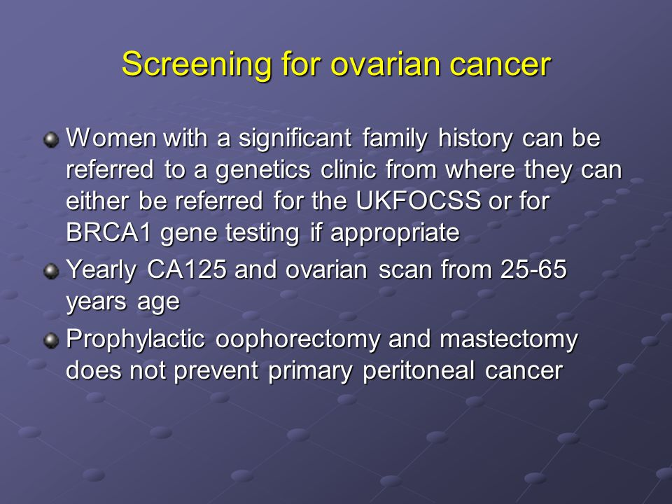 Screening for ovarian cancer Women with a significant family history can be referred to a genetics clinic from where they can either be referred for the UKFOCSS or for BRCA1 gene testing if appropriate Yearly CA125 and ovarian scan from 25-65 years age Prophylactic oophorectomy and mastectomy does not prevent primary peritoneal cancer