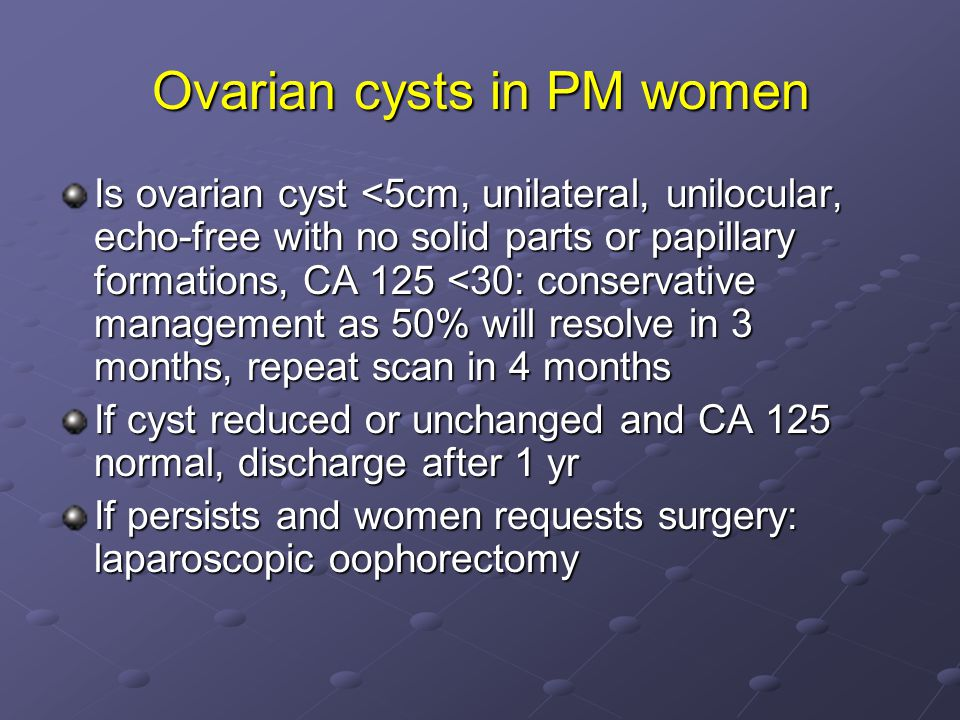 Ovarian cysts in PM women Is ovarian cyst <5cm, unilateral, unilocular, echo-free with no solid parts or papillary formations, CA 125 <30: conservative management as 50% will resolve in 3 months, repeat scan in 4 months If cyst reduced or unchanged and CA 125 normal, discharge after 1 yr If persists and women requests surgery: laparoscopic oophorectomy