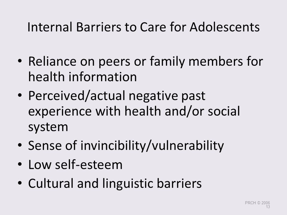 Internal Barriers to Care for Adolescents Reliance on peers or family members for health information Perceived/actual negative past experience with he