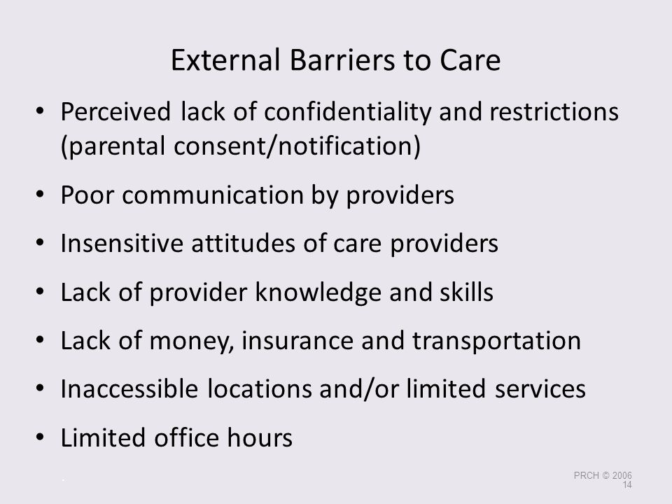 External Barriers to Care Perceived lack of confidentiality and restrictions (parental consent/notification) Poor communication by providers Insensiti