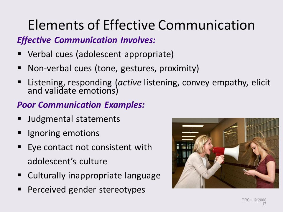 Elements of Effective Communication Effective Communication Involves:  Verbal cues (adolescent appropriate)  Non-verbal cues (tone, gestures, proxim