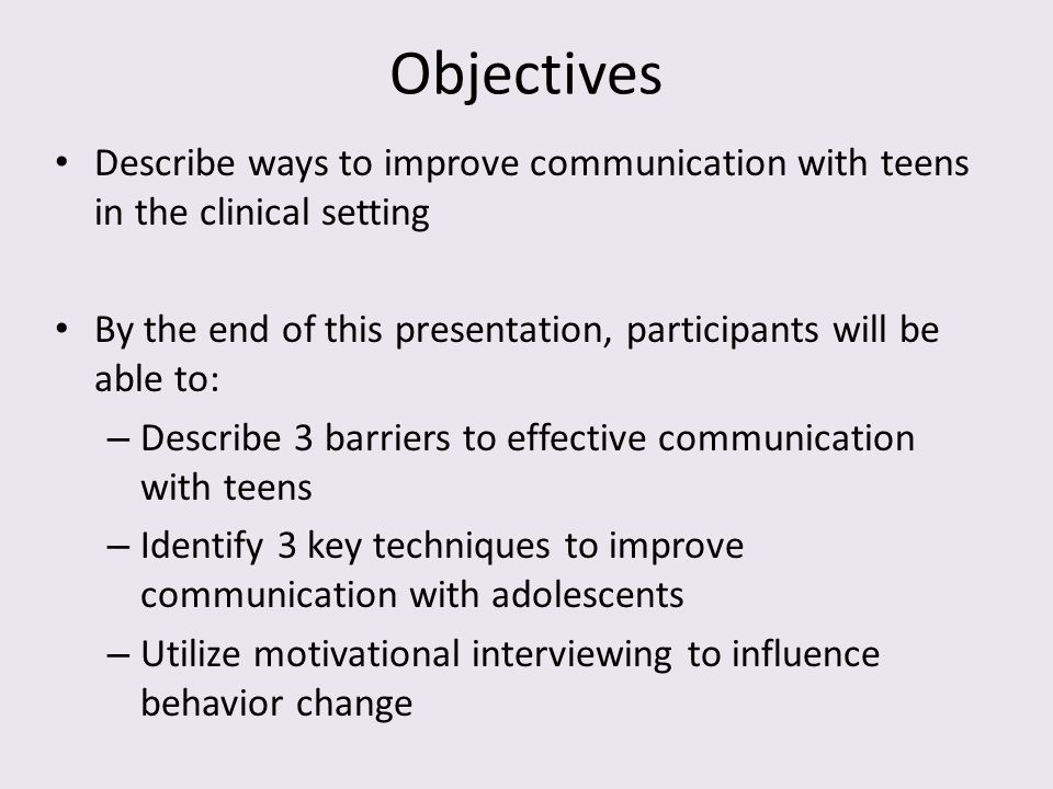 Objectives Describe ways to improve communication with teens in the clinical setting By the end of this presentation, participants will be able to: –