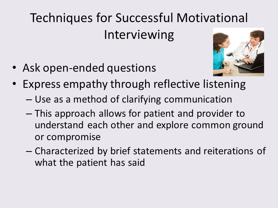 Techniques for Successful Motivational Interviewing Ask open-ended questions Express empathy through reflective listening – Use as a method of clarify