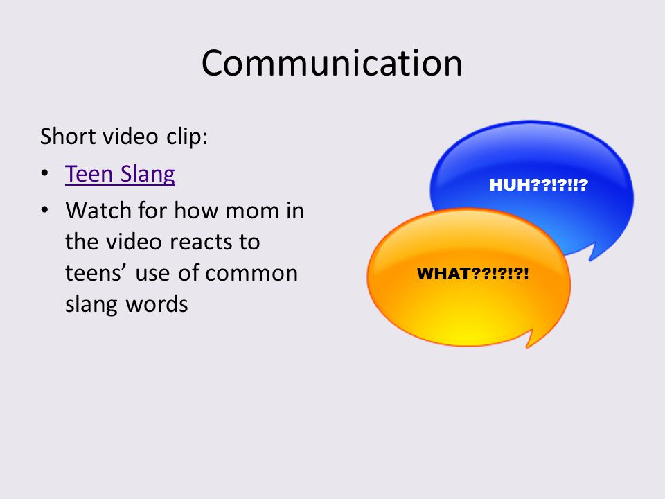 Communication Short video clip: Teen Slang Watch for how mom in the video reacts to teens' use of common slang words HUH??!?!!? WHAT??!?!?!