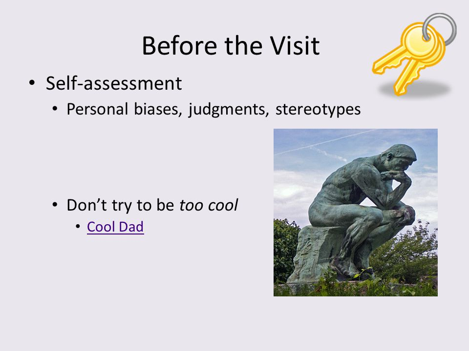 Before the Visit Self-assessment Personal biases, judgments, stereotypes Don't try to be too cool Cool Dad