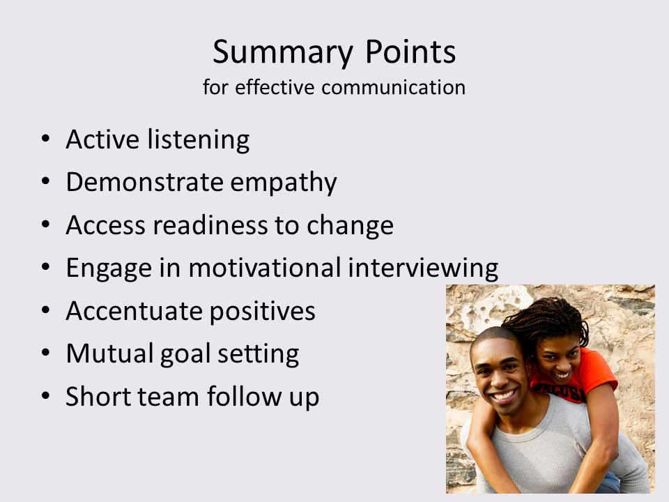 Summary Points for effective communication Active listening Demonstrate empathy Access readiness to change Engage in motivational interviewing Accentu