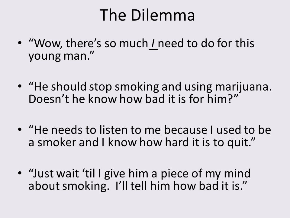 """The Dilemma """"Wow, there's so much I need to do for this young man."""" """"He should stop smoking and using marijuana. Doesn't he know how bad it is for him"""