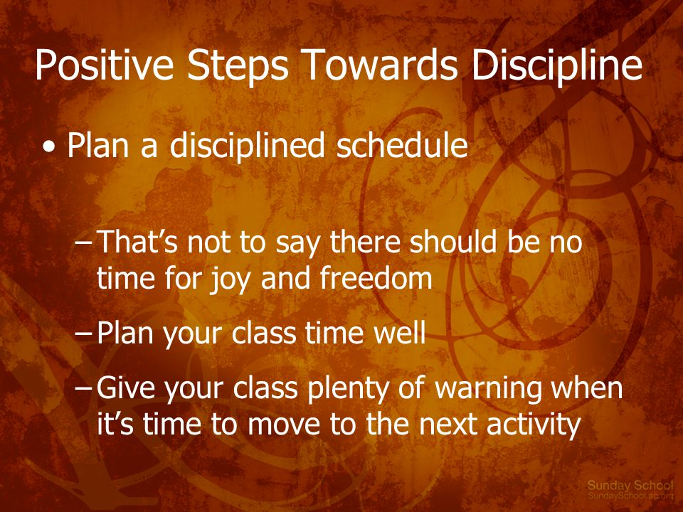 Positive Steps Towards Discipline Plan a disciplined schedule –That's not to say there should be no time for joy and freedom –Plan your class time well –Give your class plenty of warning when it's time to move to the next activity