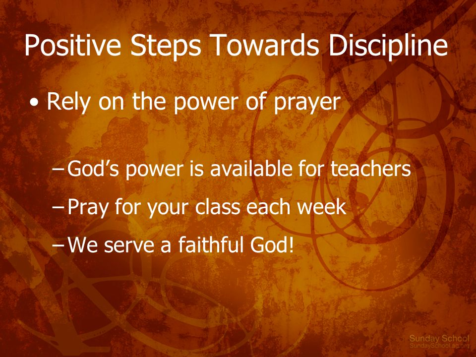 Positive Steps Towards Discipline Rely on the power of prayer –God's power is available for teachers –Pray for your class each week –We serve a faithful God!