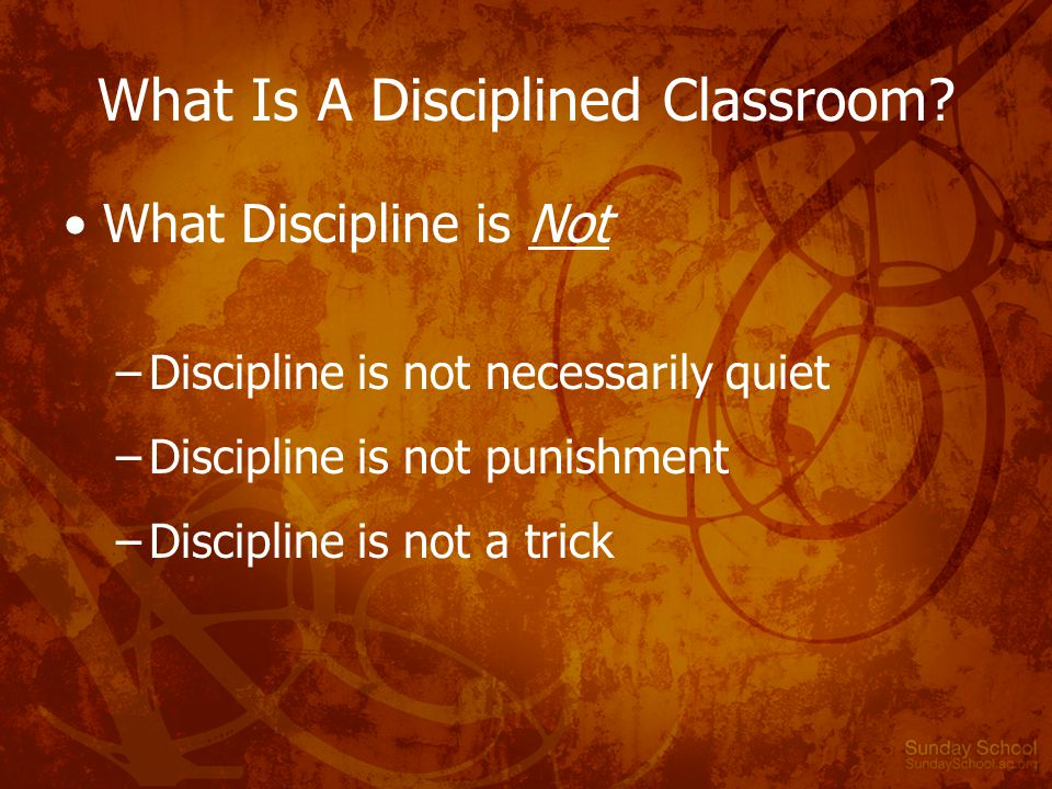 What Is A Disciplined Classroom? What Discipline is Not –Discipline is not necessarily quiet –Discipline is not punishment –Discipline is not a trick