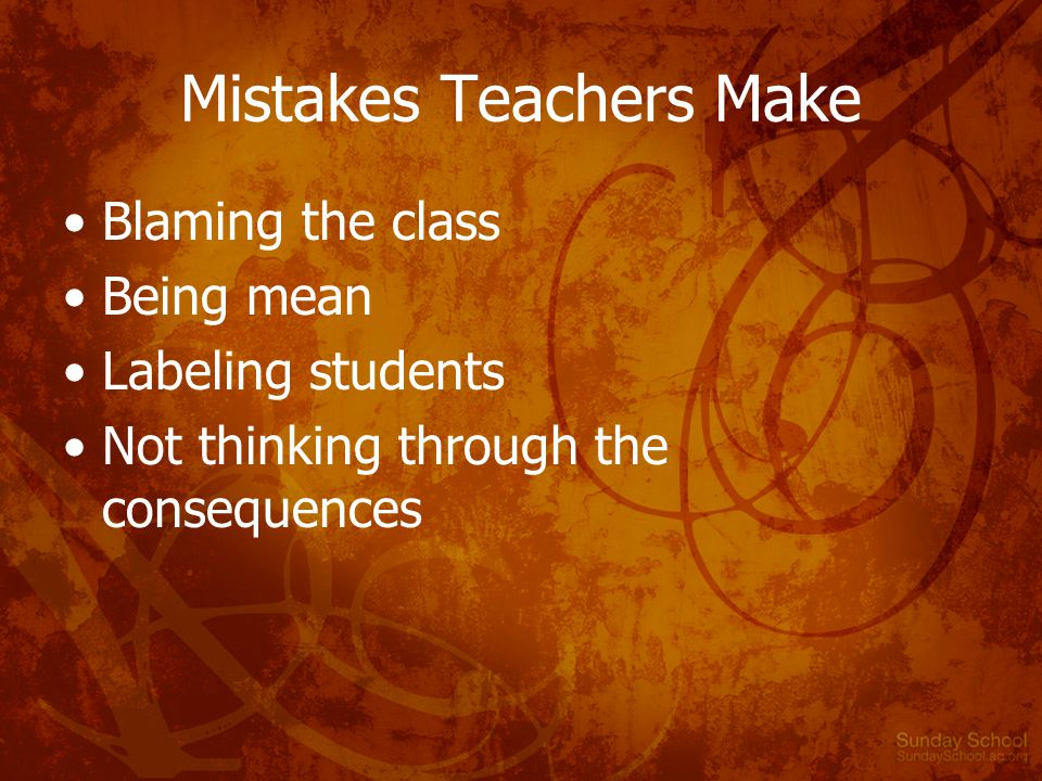 Mistakes Teachers Make Blaming the class Being mean Labeling students Not thinking through the consequences