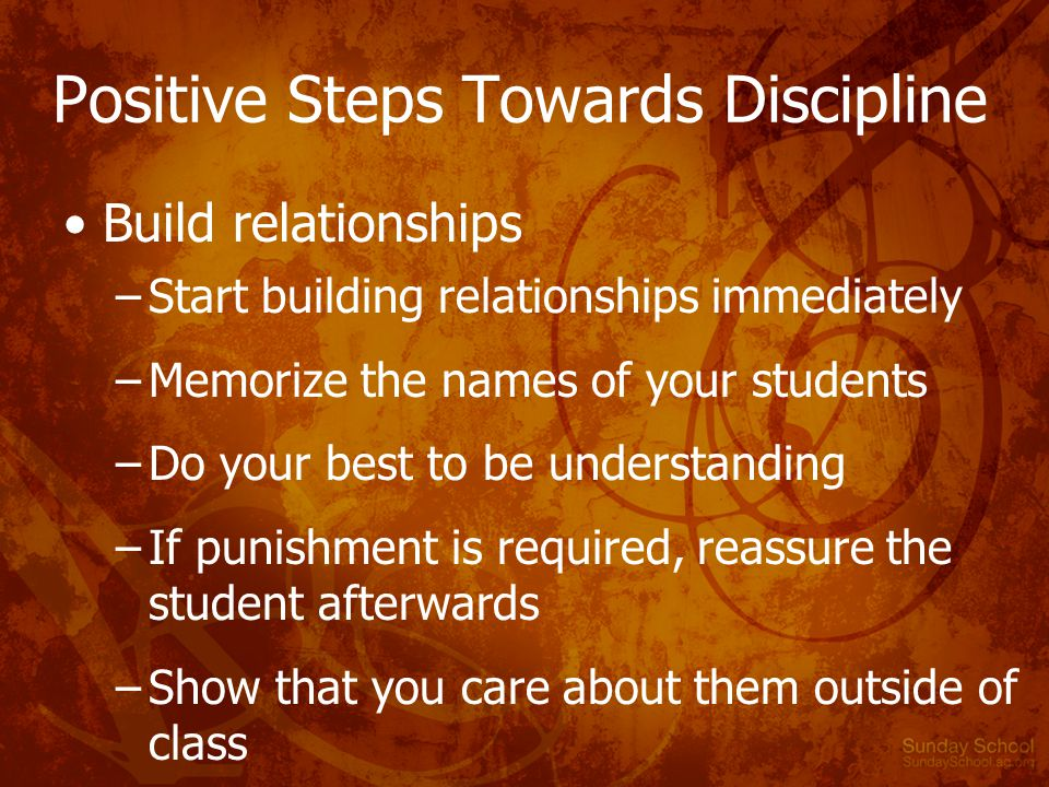 Positive Steps Towards Discipline Build relationships –Start building relationships immediately –Memorize the names of your students –Do your best to be understanding –If punishment is required, reassure the student afterwards –Show that you care about them outside of class