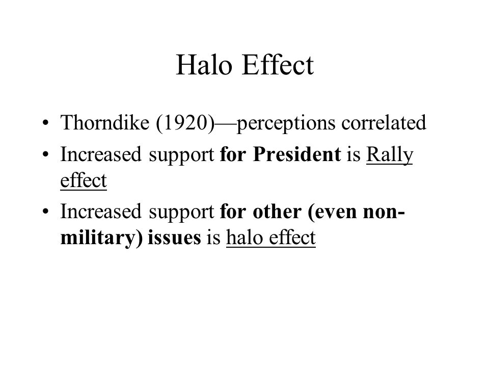Halo Effect Thorndike (1920)—perceptions correlated Increased support for President is Rally effect Increased support for other (even non- military) i