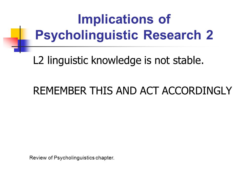 Implications of Psycholinguistic Research 2 L2 linguistic knowledge is not stable.